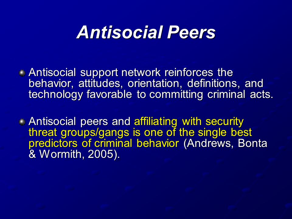 Antisocial Peers Antisocial support network reinforces the behavior, attitudes, orientation, definitions, and technology favorable to committing crimi