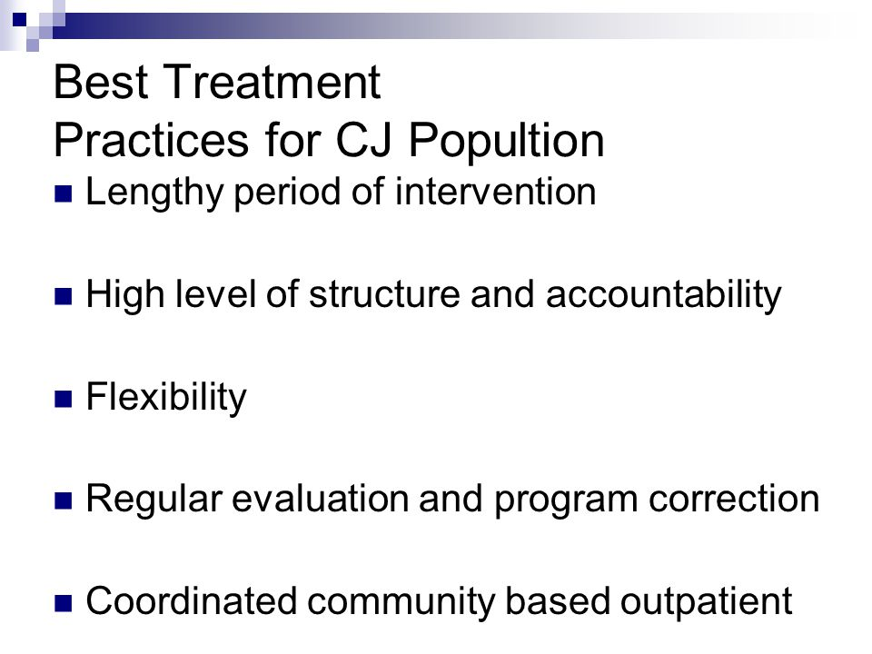 Best Treatment Practices for CJ Popultion Lengthy period of intervention High level of structure and accountability Flexibility Regular evaluation and
