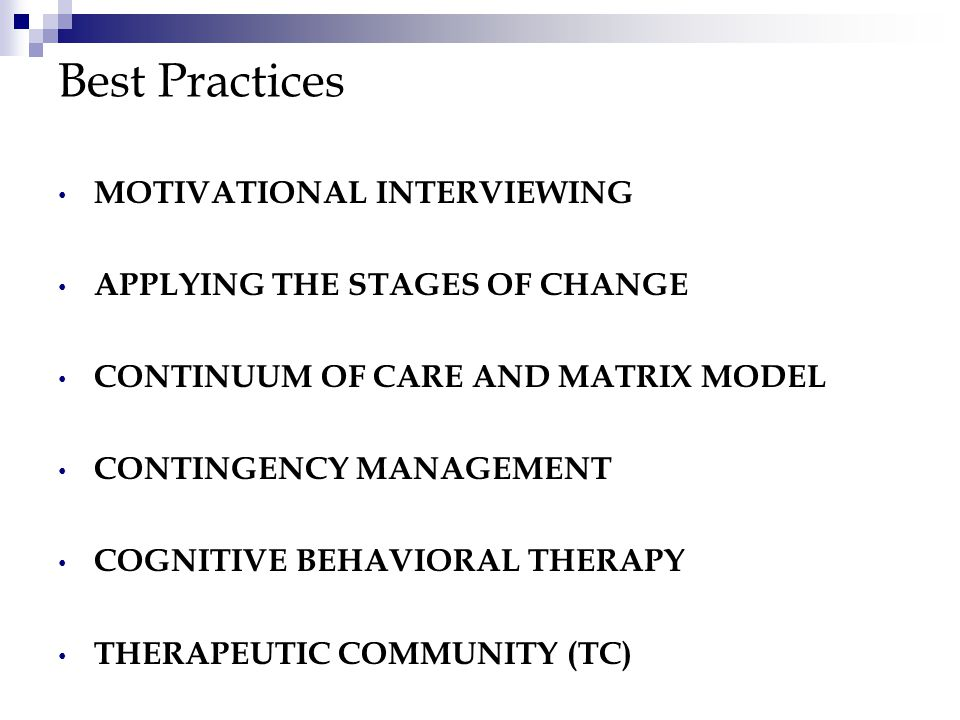 Best Practices MOTIVATIONAL INTERVIEWING APPLYING THE STAGES OF CHANGE CONTINUUM OF CARE AND MATRIX MODEL CONTINGENCY MANAGEMENT COGNITIVE BEHAVIORAL