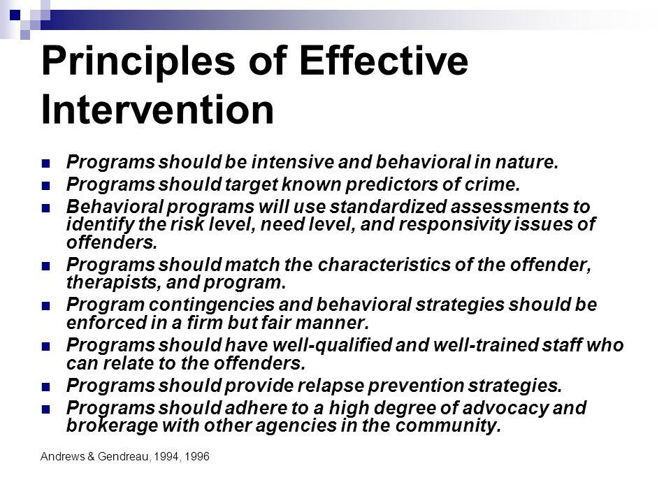 Principles of Effective Intervention Programs should be intensive and behavioral in nature. Programs should target known predictors of crime. Behavior