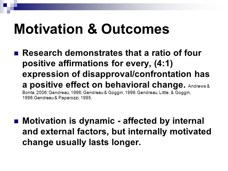 Motivation & Outcomes Research demonstrates that a ratio of four positive affirmations for every, (4:1) expression of disapproval/confrontation has a