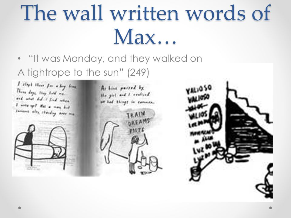 "The wall written words of Max… ""It was Monday, and they walked on A tightrope to the sun"" (249)"