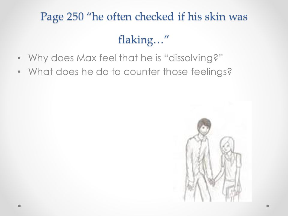 "Page 250 ""he often checked if his skin was flaking…"" Why does Max feel that he is ""dissolving?"" What does he do to counter those feelings?"