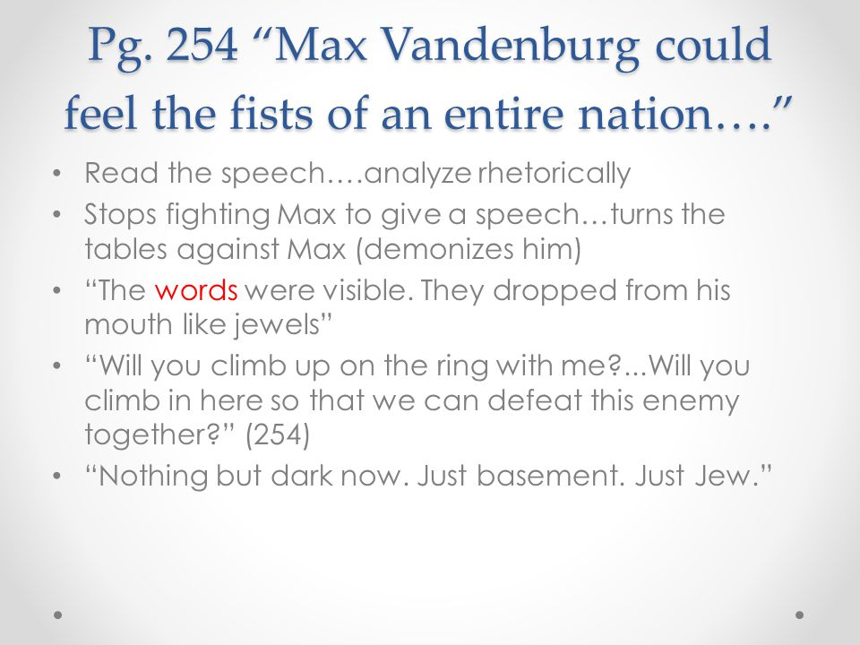 "Pg. 254 ""Max Vandenburg could feel the fists of an entire nation…."" Read the speech….analyze rhetorically Stops fighting Max to give a speech…turns th"