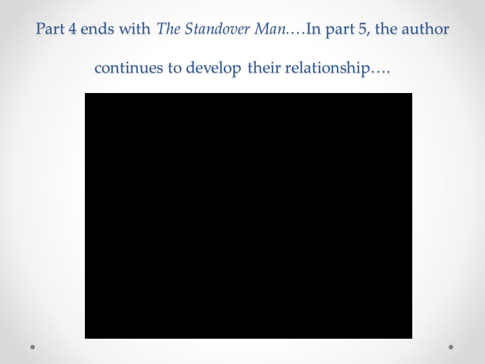 Part 4 ends with The Standover Man.…In part 5, the author continues to develop their relationship….