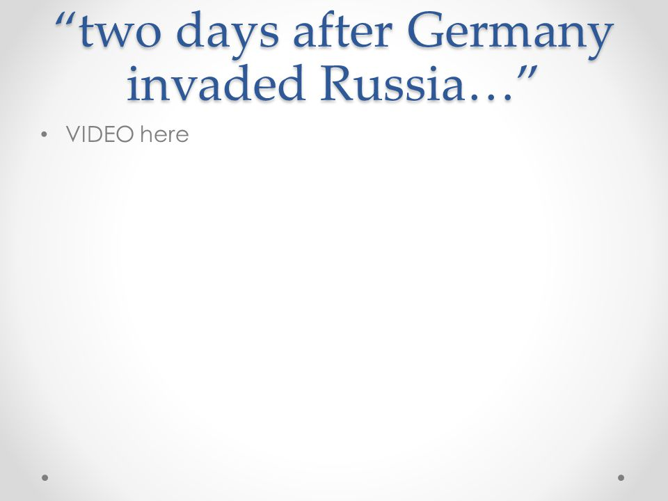 """two days after Germany invaded Russia…"" VIDEO here"