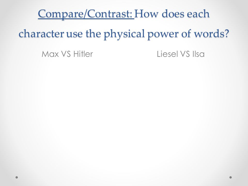Compare/Contrast: How does each character use the physical power of words? Max VS HitlerLiesel VS Ilsa
