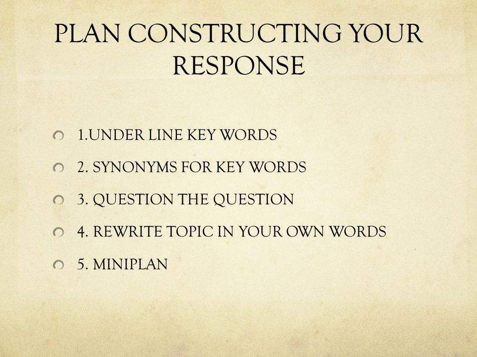 PLAN CONSTRUCTING YOUR RESPONSE 1.UNDER LINE KEY WORDS 2. SYNONYMS FOR KEY WORDS 3. QUESTION THE QUESTION 4. REWRITE TOPIC IN YOUR OWN WORDS 5. MINIPL