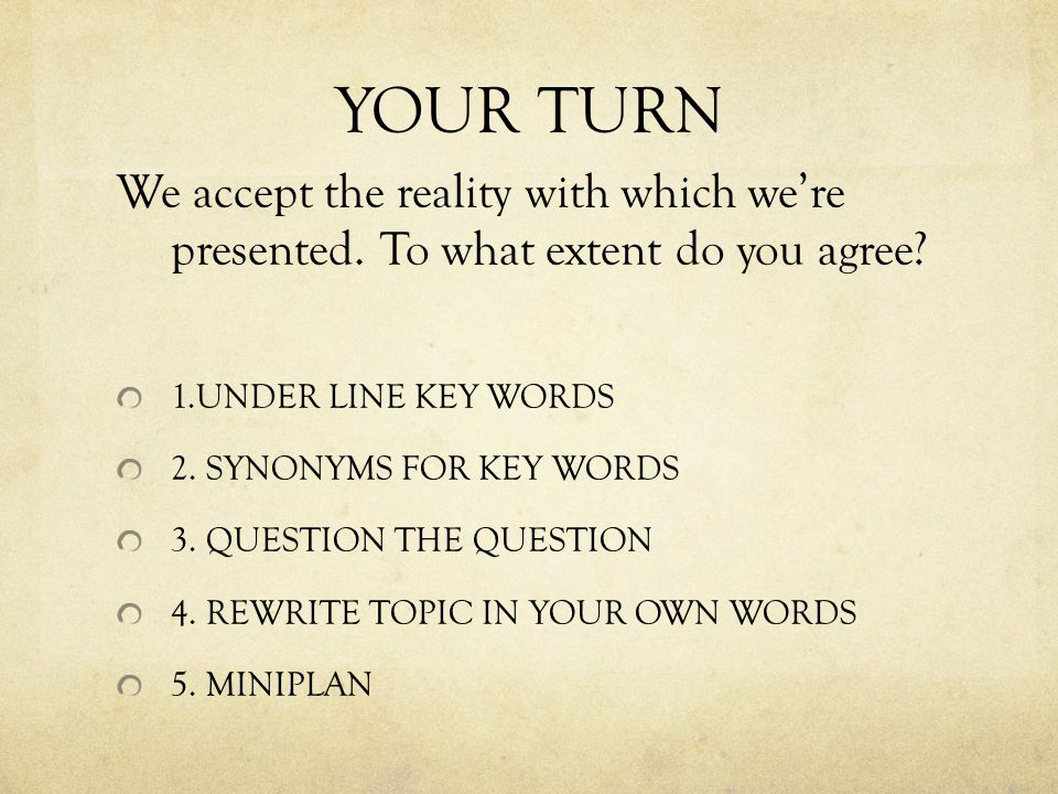 YOUR TURN We accept the reality with which we're presented. To what extent do you agree? 1.UNDER LINE KEY WORDS 2. SYNONYMS FOR KEY WORDS 3. QUESTION