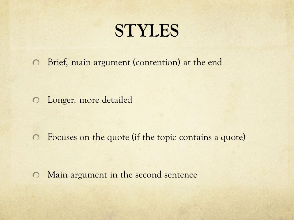 STYLES Brief, main argument (contention) at the end Longer, more detailed Focuses on the quote (if the topic contains a quote) Main argument in the second sentence