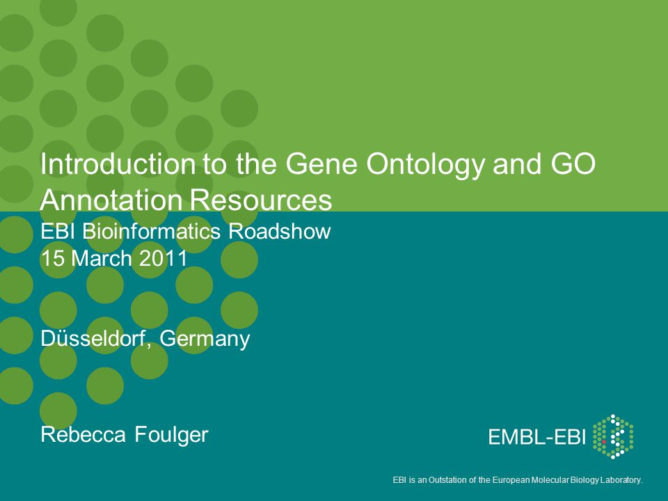 EBI is an Outstation of the European Molecular Biology Laboratory. EBI Bioinformatics Roadshow 15 March 2011 Düsseldorf, Germany Rebecca Foulger Intro