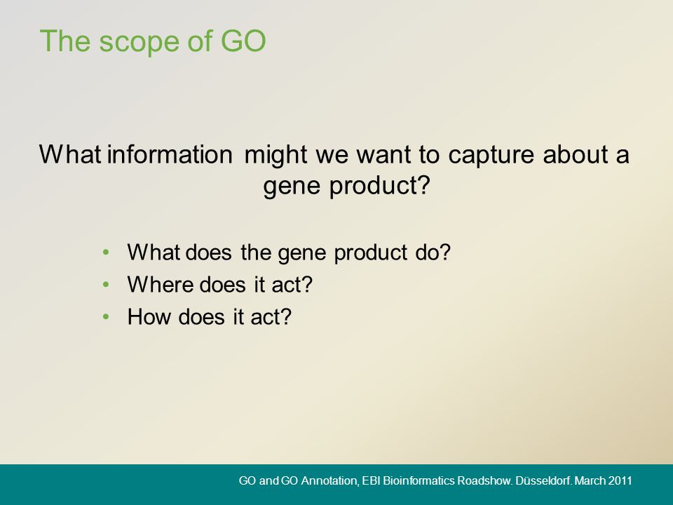 The scope of GO What information might we want to capture about a gene product? What does the gene product do? Where does it act? How does it act? GO