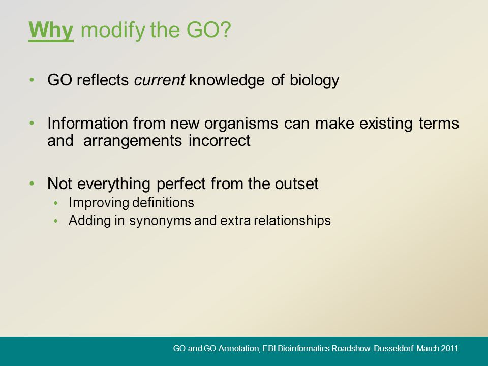Why modify the GO? GO reflects current knowledge of biology Information from new organisms can make existing terms and arrangements incorrect Not ever