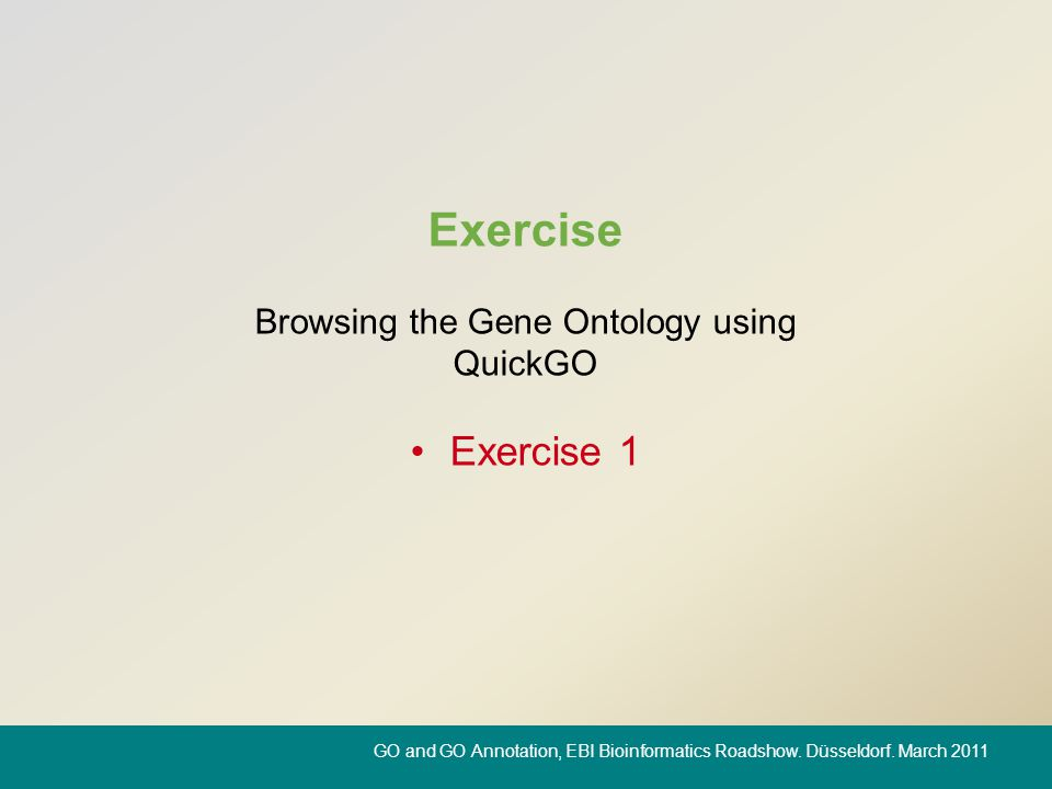 Exercise Browsing the Gene Ontology using QuickGO Exercise 1 GO and GO Annotation, EBI Bioinformatics Roadshow. Düsseldorf. March 2011
