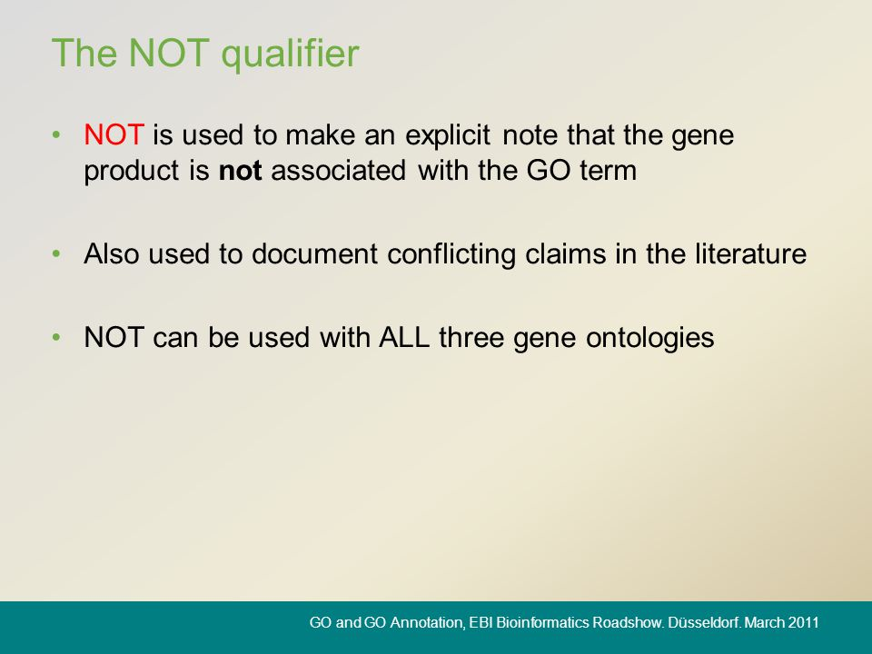The NOT qualifier NOT is used to make an explicit note that the gene product is not associated with the GO term Also used to document conflicting clai