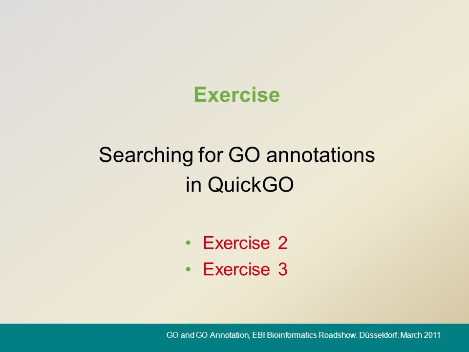 Exercise Searching for GO annotations in QuickGO Exercise 2 Exercise 3 GO and GO Annotation, EBI Bioinformatics Roadshow. Düsseldorf. March 2011