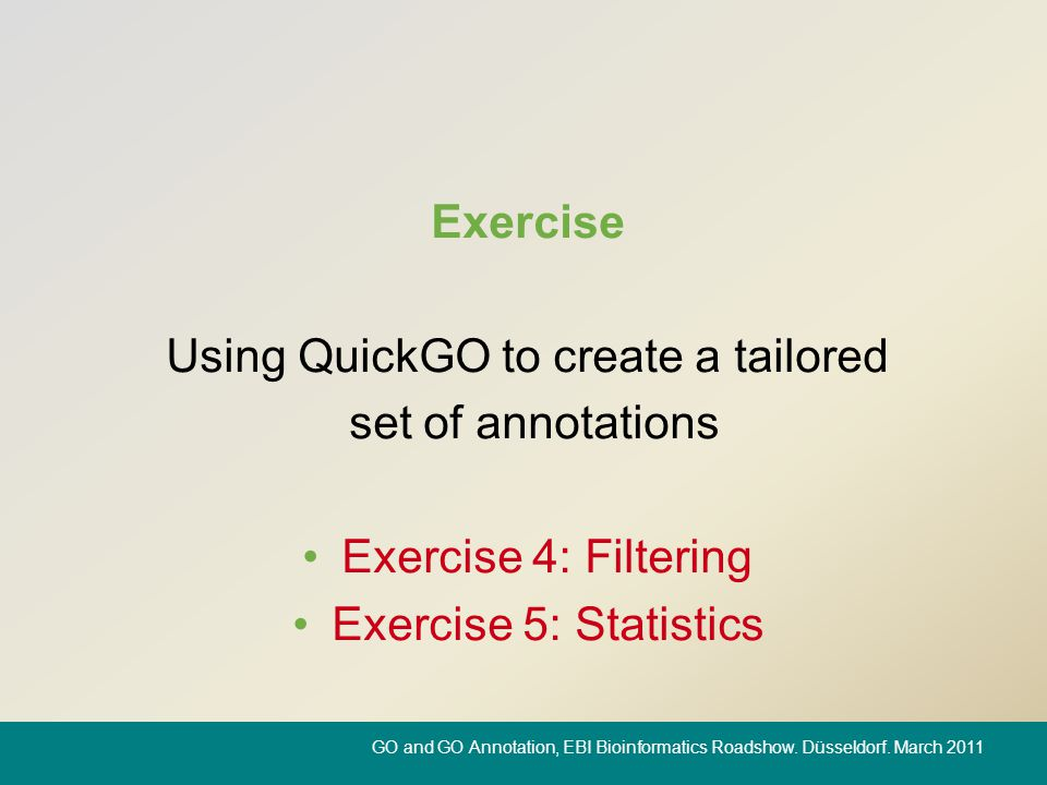 Exercise Using QuickGO to create a tailored set of annotations Exercise 4: Filtering Exercise 5: Statistics GO and GO Annotation, EBI Bioinformatics R