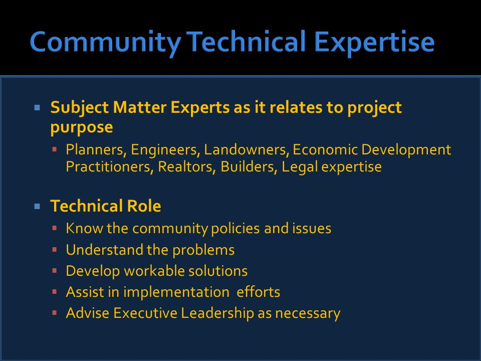  Subject Matter Experts as it relates to project purpose  Planners, Engineers, Landowners, Economic Development Practitioners, Realtors, Builders, Legal expertise  Technical Role  Know the community policies and issues  Understand the problems  Develop workable solutions  Assist in implementation efforts  Advise Executive Leadership as necessary