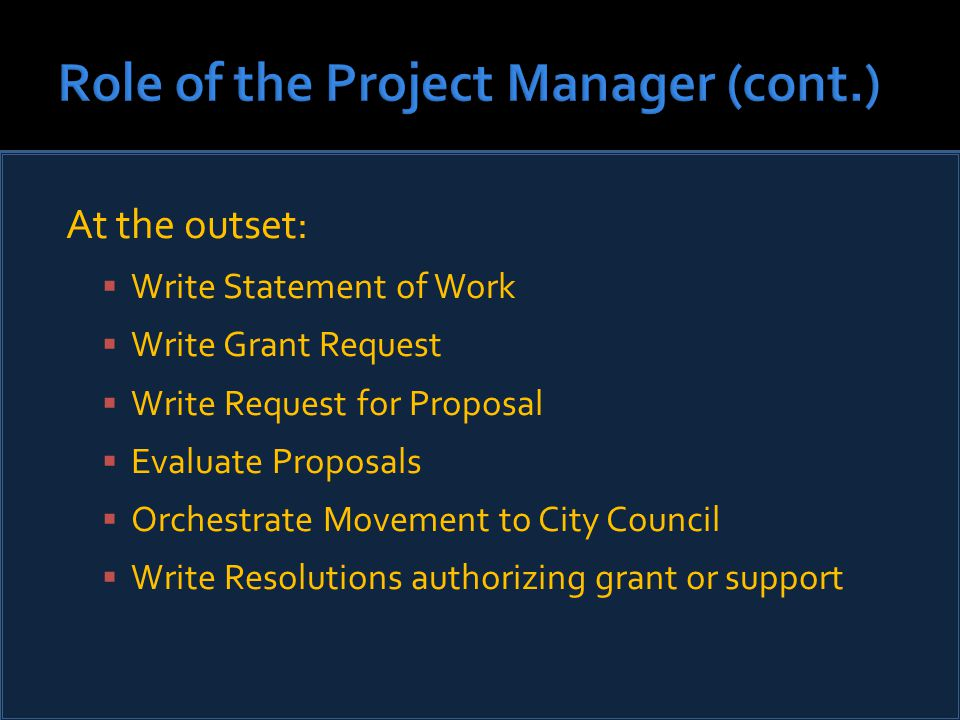 At the outset:  Write Statement of Work  Write Grant Request  Write Request for Proposal  Evaluate Proposals  Orchestrate Movement to City Council  Write Resolutions authorizing grant or support