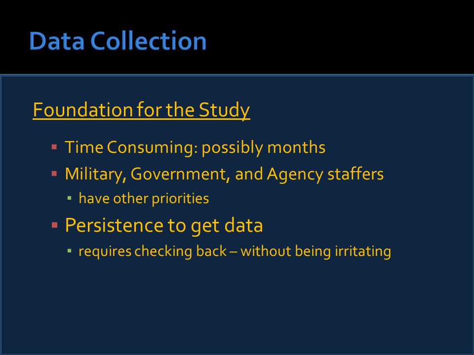 Foundation for the Study  Time Consuming: possibly months  Military, Government, and Agency staffers ▪ have other priorities  Persistence to get data ▪ requires checking back – without being irritating