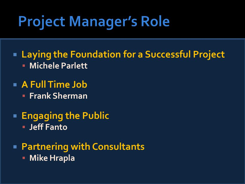  Laying the Foundation for a Successful Project  Michele Parlett  A Full Time Job  Frank Sherman  Engaging the Public  Jeff Fanto  Partnering with Consultants  Mike Hrapla