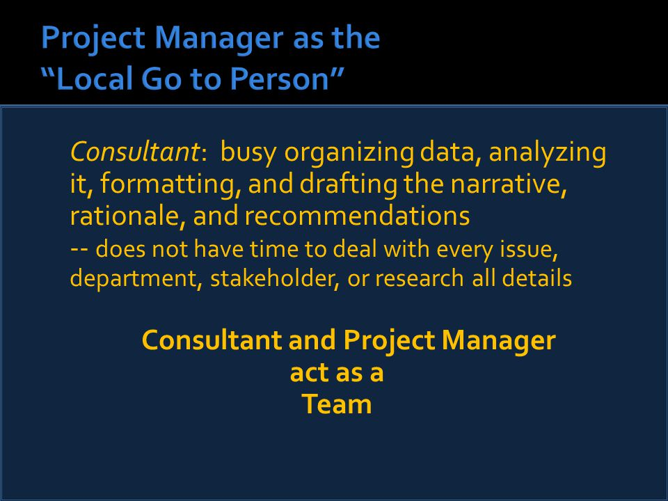 Consultant: busy organizing data, analyzing it, formatting, and drafting the narrative, rationale, and recommendations -- does not have time to deal with every issue, department, stakeholder, or research all details Consultant and Project Manager act as a Team