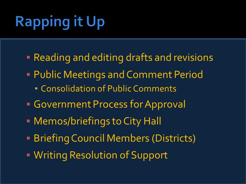  Reading and editing drafts and revisions  Public Meetings and Comment Period ▪ Consolidation of Public Comments  Government Process for Approval  Memos/briefings to City Hall  Briefing Council Members (Districts)  Writing Resolution of Support