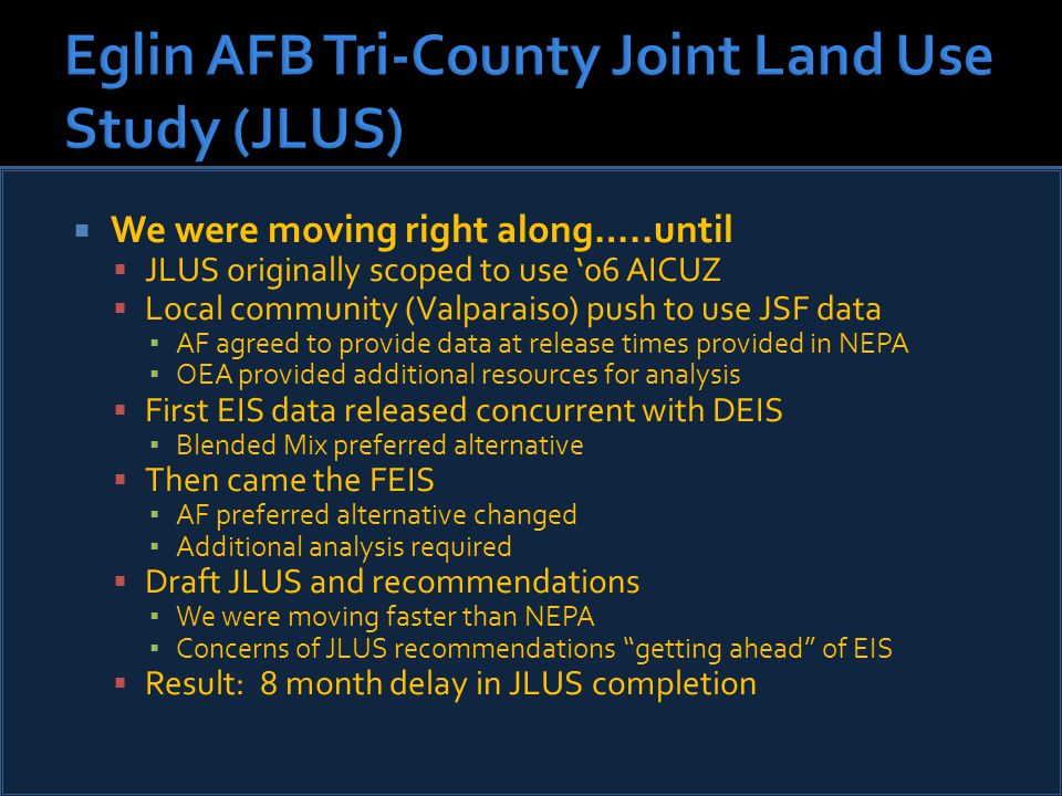  We were moving right along…..until  JLUS originally scoped to use '06 AICUZ  Local community (Valparaiso) push to use JSF data ▪ AF agreed to provide data at release times provided in NEPA ▪ OEA provided additional resources for analysis  First EIS data released concurrent with DEIS ▪ Blended Mix preferred alternative  Then came the FEIS ▪ AF preferred alternative changed ▪ Additional analysis required  Draft JLUS and recommendations ▪ We were moving faster than NEPA ▪ Concerns of JLUS recommendations getting ahead of EIS  Result: 8 month delay in JLUS completion