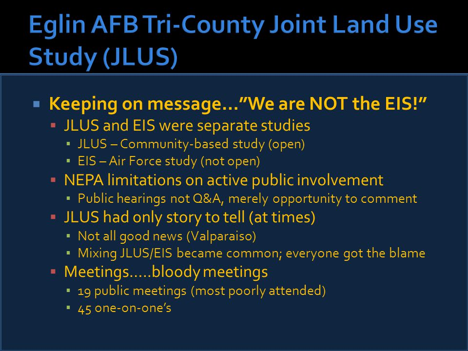  Keeping on message… We are NOT the EIS!  JLUS and EIS were separate studies ▪ JLUS – Community-based study (open) ▪ EIS – Air Force study (not open)  NEPA limitations on active public involvement ▪ Public hearings not Q&A, merely opportunity to comment  JLUS had only story to tell (at times) ▪ Not all good news (Valparaiso) ▪ Mixing JLUS/EIS became common; everyone got the blame  Meetings…..bloody meetings ▪ 19 public meetings (most poorly attended) ▪ 45 one-on-one's