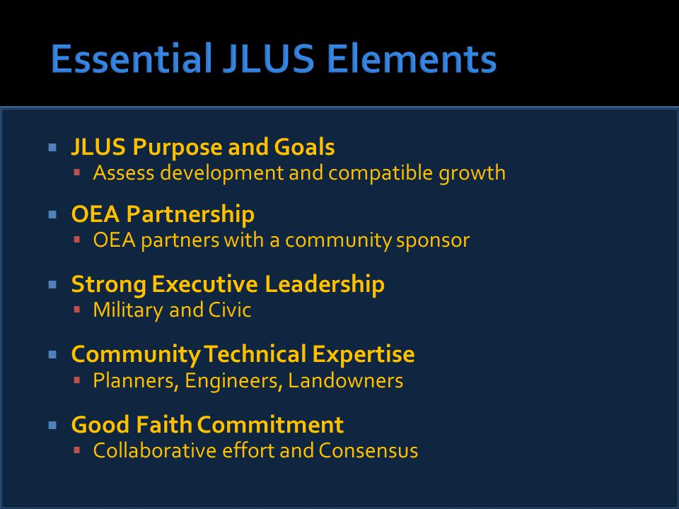  JLUS Purpose and Goals  Assess development and compatible growth  OEA Partnership  OEA partners with a community sponsor  Strong Executive Leadership  Military and Civic  Community Technical Expertise  Planners, Engineers, Landowners  Good Faith Commitment  Collaborative effort and Consensus