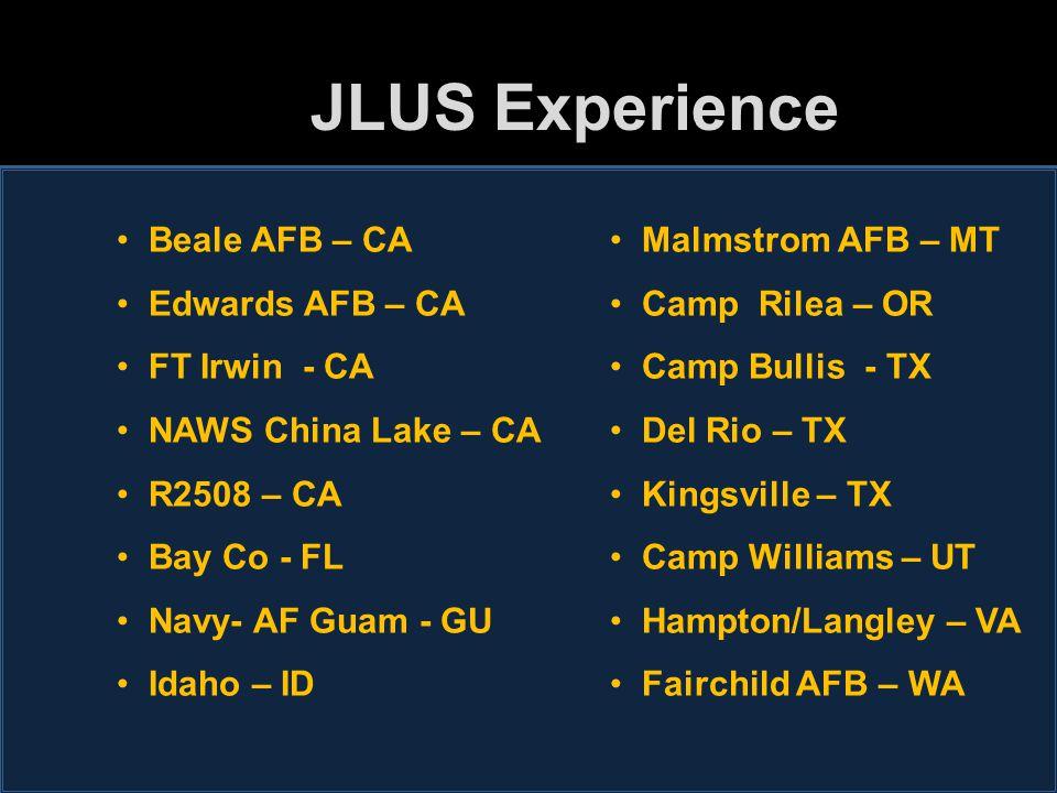JLUS Experience Beale AFB – CA Edwards AFB – CA FT Irwin - CA NAWS China Lake – CA R2508 – CA Bay Co - FL Navy- AF Guam - GU Idaho – ID Malmstrom AFB – MT Camp Rilea – OR Camp Bullis - TX Del Rio – TX Kingsville – TX Camp Williams – UT Hampton/Langley – VA Fairchild AFB – WA