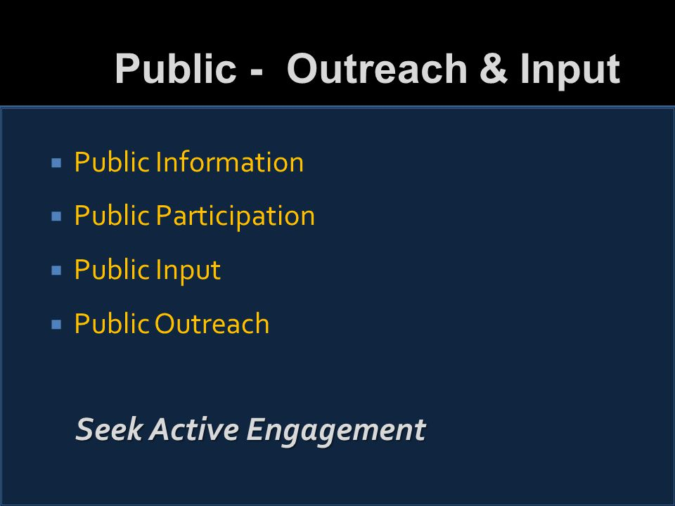  Public Information  Public Participation  Public Input  Public Outreach Seek Active Engagement Public - Outreach & Input