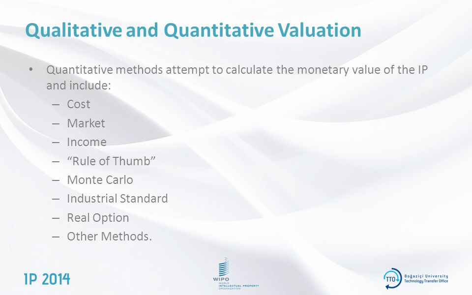 Qualitative and Quantitative Valuation Quantitative methods attempt to calculate the monetary value of the IP and include: – Cost – Market – Income – Rule of Thumb – Monte Carlo – Industrial Standard – Real Option – Other Methods.