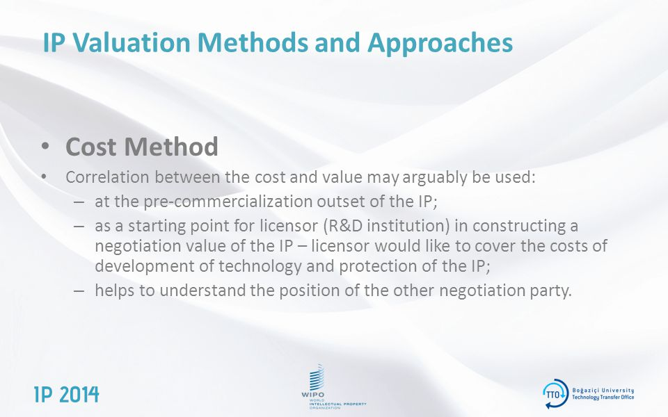 IP Valuation Methods and Approaches Cost Method Correlation between the cost and value may arguably be used: – at the pre-commercialization outset of the IP; – as a starting point for licensor (R&D institution) in constructing a negotiation value of the IP – licensor would like to cover the costs of development of technology and protection of the IP; – helps to understand the position of the other negotiation party.