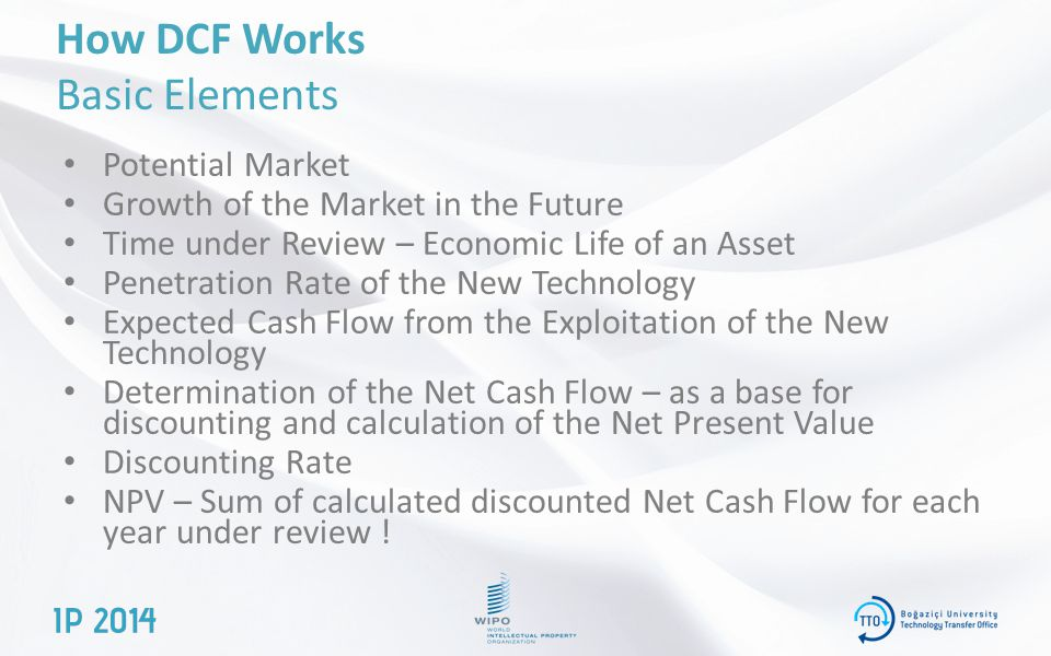 How DCF Works Basic Elements Potential Market Growth of the Market in the Future Time under Review – Economic Life of an Asset Penetration Rate of the New Technology Expected Cash Flow from the Exploitation of the New Technology Determination of the Net Cash Flow – as a base for discounting and calculation of the Net Present Value Discounting Rate NPV – Sum of calculated discounted Net Cash Flow for each year under review !