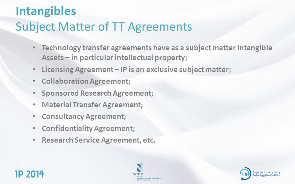 Intangibles Subject Matter of TT Agreements Technology transfer agreements have as a subject matter Intangible Assets – in particular intellectual property; Licensing Agreement – IP is an exclusive subject matter; Collaboration Agreement; Sponsored Research Agreement; Material Transfer Agreement; Consultancy Agreement; Confidentiality Agreement; Research Service Agreement, etc.