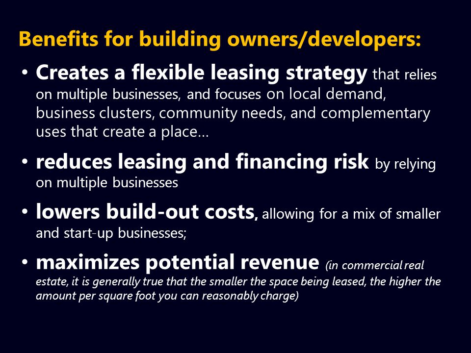 Benefits for building owners/developers: Creates a flexible leasing strategy that relies on multiple businesses, and focuses on local demand, business clusters, community needs, and complementary uses that create a place… reduces leasing and financing risk by relying on multiple businesses lowers build-out costs, allowing for a mix of smaller and start-up businesses; maximizes potential revenue (in commercial real estate, it is generally true that the smaller the space being leased, the higher the amount per square foot you can reasonably charge)