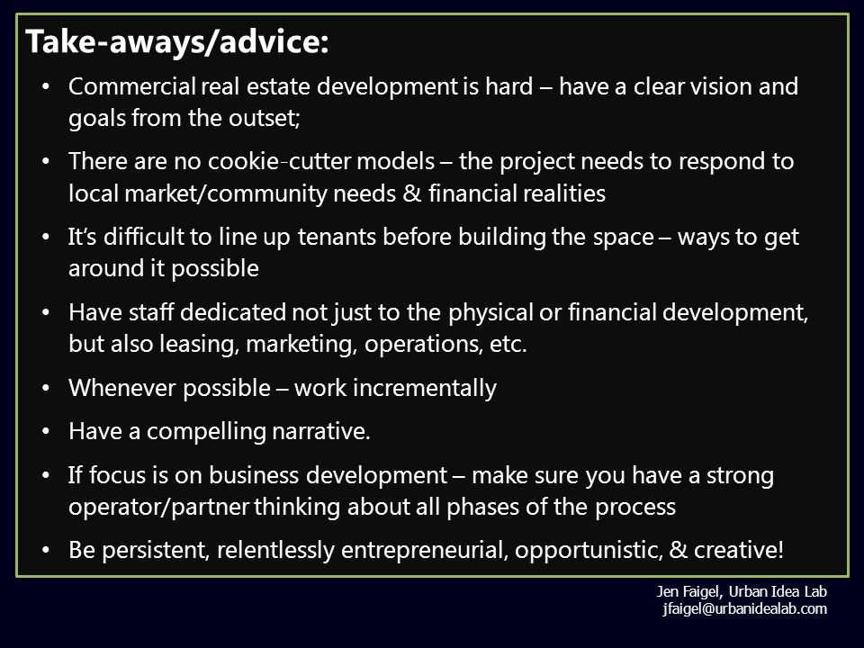 Take-aways/advice: Commercial real estate development is hard – have a clear vision and goals from the outset; There are no cookie-cutter models – the project needs to respond to local market/community needs & financial realities It's difficult to line up tenants before building the space – ways to get around it possible Have staff dedicated not just to the physical or financial development, but also leasing, marketing, operations, etc.