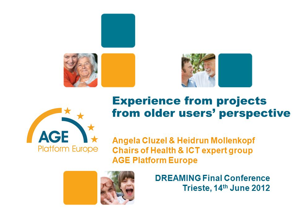 Experience from projects from older users' perspective Angela Cluzel & Heidrun Mollenkopf Chairs of Health & ICT expert group AGE Platform Europe DREAMING Final Conference Trieste, 14 th June 2012 1