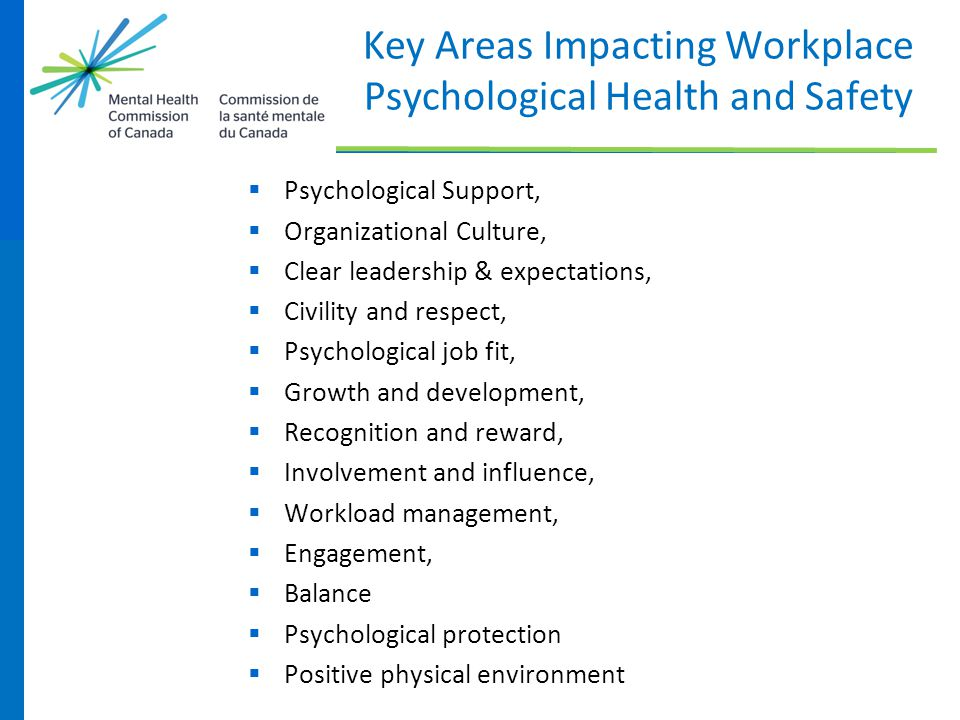 Key Areas Impacting Workplace Psychological Health and Safety  Psychological Support,  Organizational Culture,  Clear leadership & expectations, 