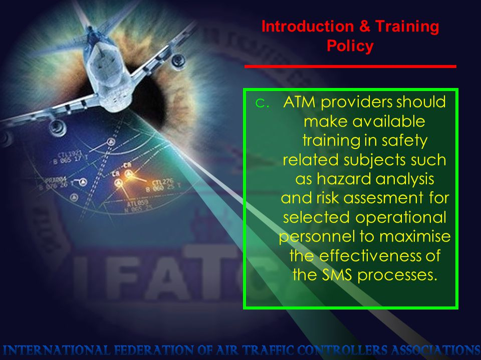 Introduction & Training Policy c.ATM providers should make available training in safety related subjects such as hazard analysis and risk assesment for selected operational personnel to maximise the effectiveness of the SMS processes.
