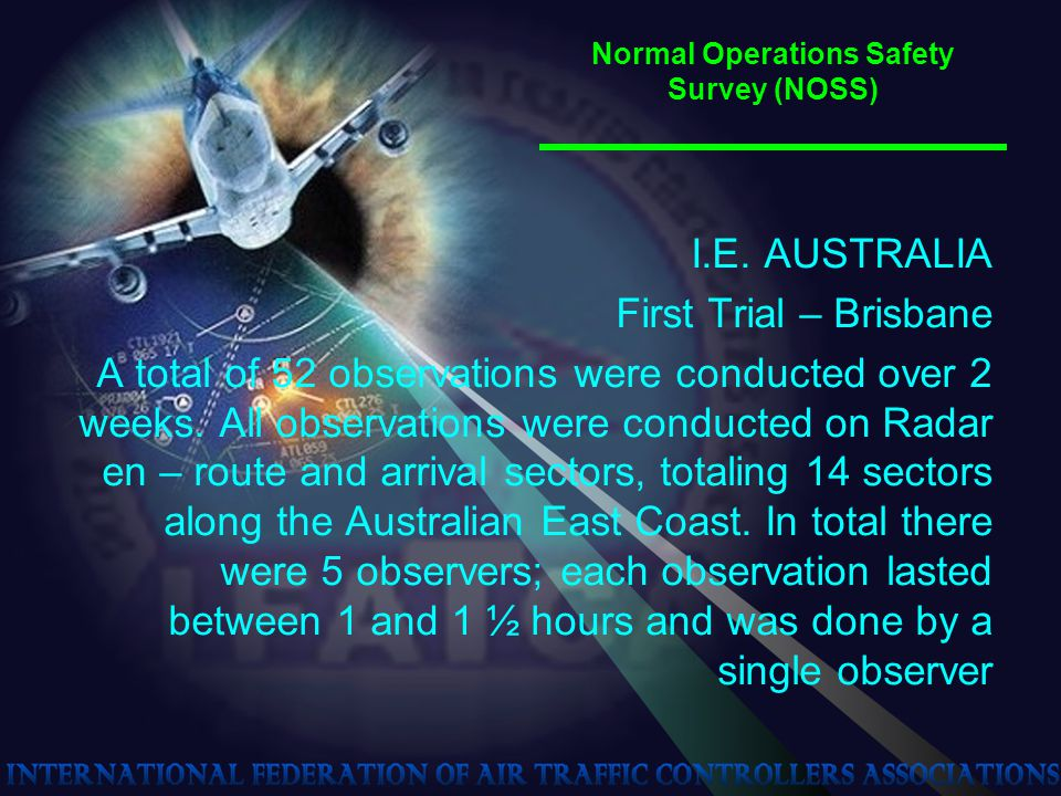 Normal Operations Safety Survey (NOSS) I.E. AUSTRALIA First Trial – Brisbane A total of 52 observations were conducted over 2 weeks. All observations