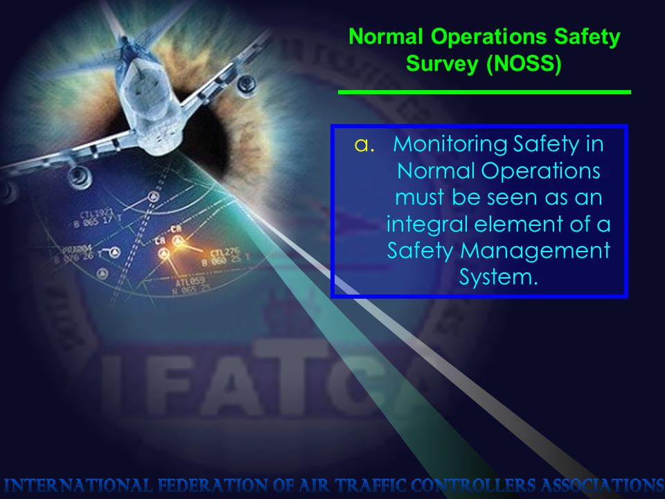 Normal Operations Safety Survey (NOSS) a.Monitoring Safety in Normal Operations must be seen as an integral element of a Safety Management System.