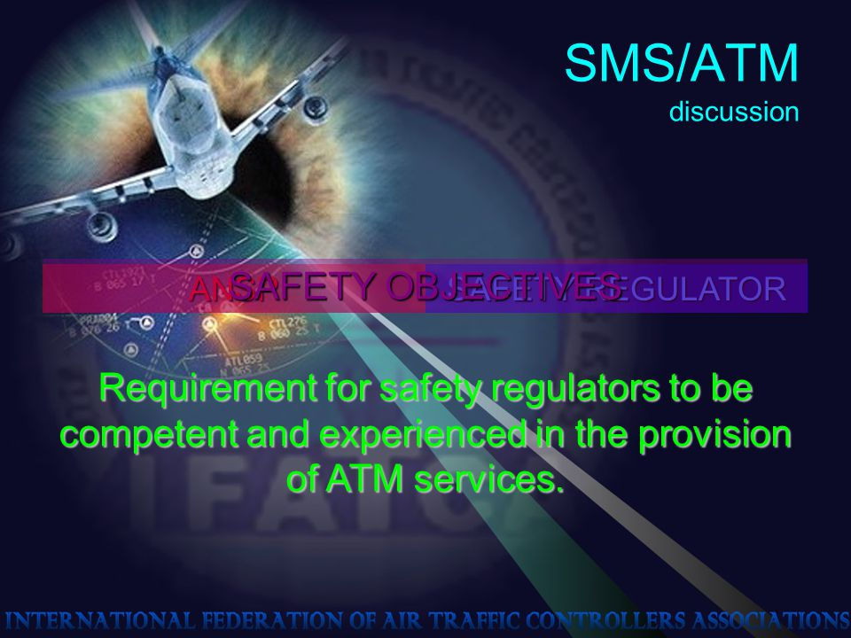 SMS/ATM discussion ANSP SAFETY REGULATOR Requirement for safety regulators to be competent and experienced in the provision of ATM services.