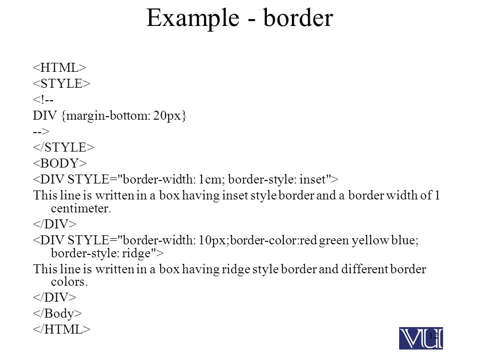 12 Example - border <!-- DIV {margin-bottom: 20px} --> This line is written in a box having inset style border and a border width of 1 centimeter.