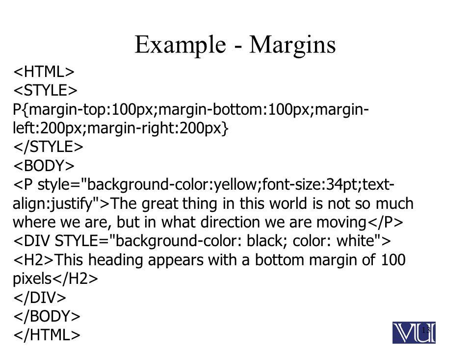 13 Example - Margins P{margin-top:100px;margin-bottom:100px;margin- left:200px;margin-right:200px} The great thing in this world is not so much where we are, but in what direction we are moving This heading appears with a bottom margin of 100 pixels