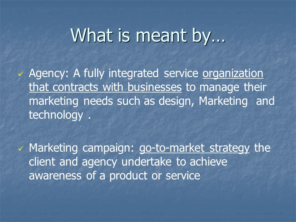 What is meant by… Agency: A fully integrated service organization that contracts with businesses to manage their marketing needs such as design, Marketing and technology.