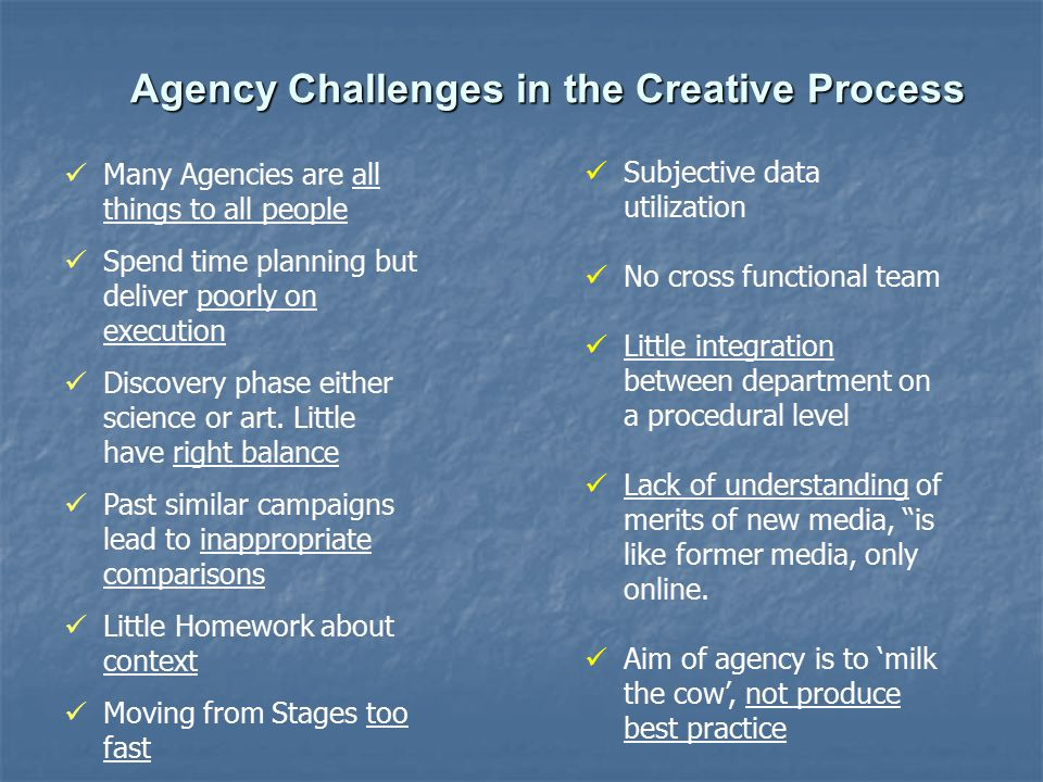 Agency Challenges in the Creative Process Many Agencies are all things to all people Spend time planning but deliver poorly on execution Discovery phase either science or art.