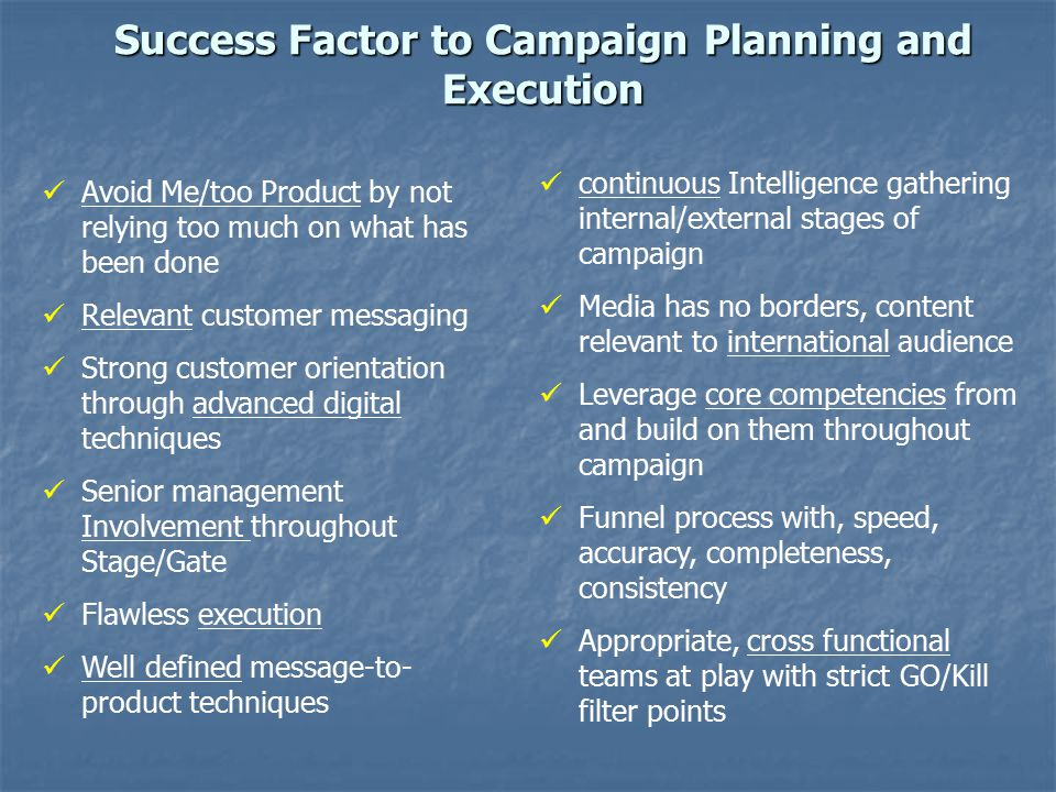 Success Factor to Campaign Planning and Execution Avoid Me/too Product by not relying too much on what has been done Relevant customer messaging Strong customer orientation through advanced digital techniques Senior management Involvement throughout Stage/Gate Flawless execution Well defined message-to- product techniques continuous Intelligence gathering internal/external stages of campaign Media has no borders, content relevant to international audience Leverage core competencies from and build on them throughout campaign Funnel process with, speed, accuracy, completeness, consistency Appropriate, cross functional teams at play with strict GO/Kill filter points