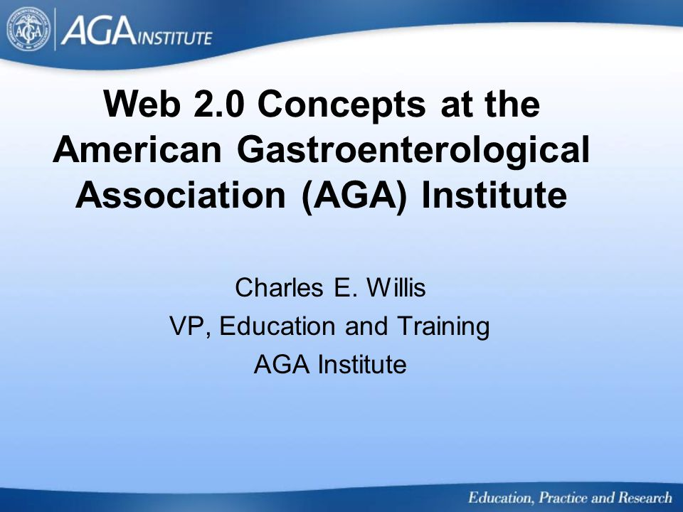 Web 2.0 Concepts at the American Gastroenterological Association (AGA) Institute Charles E. Willis VP, Education and Training AGA Institute